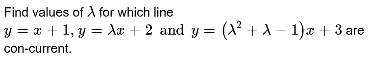 Find values of  `lambda` for which line `y = x + 1, y = lambda x + 2 and y = (lambda^2 + lambda-1) x + 3` are con-current.