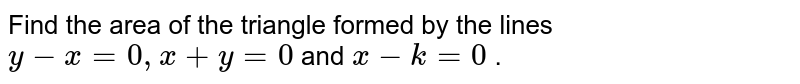 """Find the area of the triangle formed by the lines `y-x=0,""""""""""""""""x+y=0` and `x-k=0` ."""