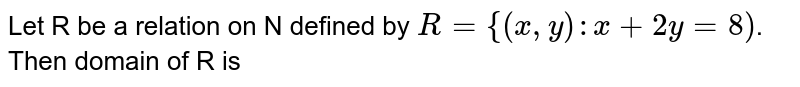 Let R be a relation on N defined by `R = {(x, y) : x + 2y = 8)`. Then domain of R is
