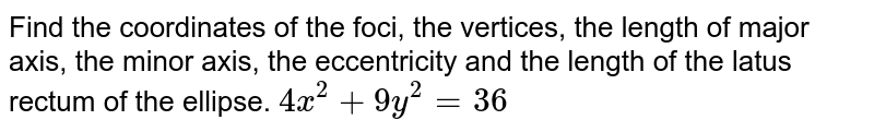 Find the coordinates of the foci, the vertices, the length of   major axis, the minor axis, the eccentricity and the length of the latus   rectum of the ellipse. `4x^2+9y^2=36`