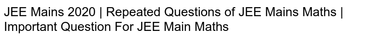 JEE Mains 2020 | Repeated Questions of JEE Mains Maths | Important Question For JEE Main Maths