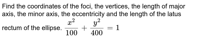 Find the coordinates of the foci, the vertices, the length of   major axis, the minor axis, the eccentricity and the length of the latus   rectum of the ellipse. `(x^2)/(100)+(y^2)/(400)=1`