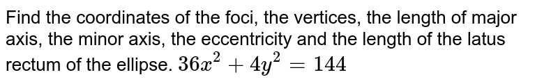 Find the coordinates of the foci, the vertices, the length of   major axis, the minor axis, the eccentricity and the length of the latus rectum   of the ellipse. `36 x^2+4y^2=144`