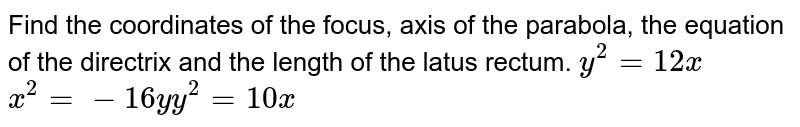 Find the coordinates of the focus, axis of the parabola, the   equation of the directrix and the length of the latus rectum. `y^2=12 x` `x^2=-16y``y^2=10x`