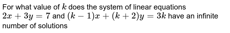 For what value of `k` does the system of linear equations  `2x+3y=7` and  `(k-1)x + (k+2)y =3k`  have an infinite number of solutions