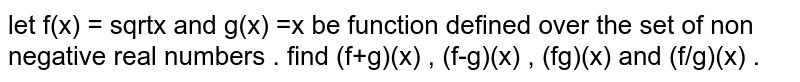 let f(x) =` sqrtx` and g(x) =x be function defined over the set of non negative real numbers . find (f+g)(x) , (f-g)(x) , (fg)(x) and (f/g)(x) .
