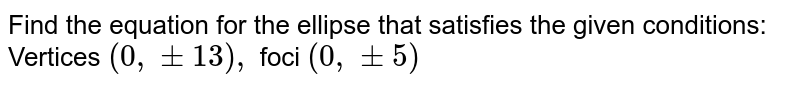"""Find the equation for the ellipse that satisfies the given conditions: Vertices `(0,""""""""""""""""+-13),` foci `(0,""""""""""""""""+-5)`"""