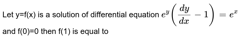 Let y=f(x) is a solution of differential equation `e^(y)((dy)/(dx)-1)=e^(x)` and f(0)=0 then f(1) is equal to