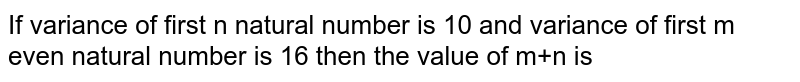 If variance of first n natural number is 10 and variance of first m even natural number is 16 then the value of m+n is