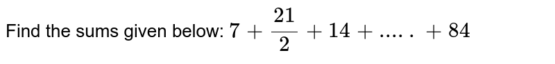 Find the sums given below:  `7+21/2+14+.....+84`
