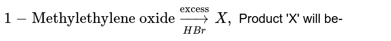 """`1-""""Methylethylene oxide"""" underset(HBr)overset(""""excess"""")to X,` Product 'X' will be-"""
