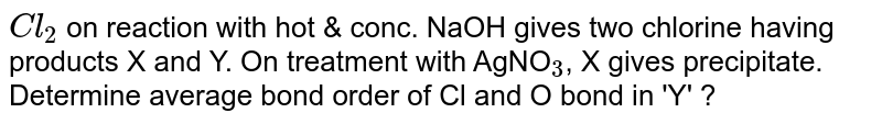 """`Cl  _ 2 `   on reaction with hot & conc. NaOH gives two chlorine having products X and Y. On treatment with AgNO`""""""""_3`, X gives precipitate. Determine average bond order of Cl and O bond in 'Y' ?"""
