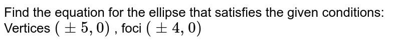 """Find the equation for the ellipse that satisfies the given   conditions: Vertices `(+-5,""""""""""""""""0)` , foci `(+-4,""""""""""""""""0)`"""