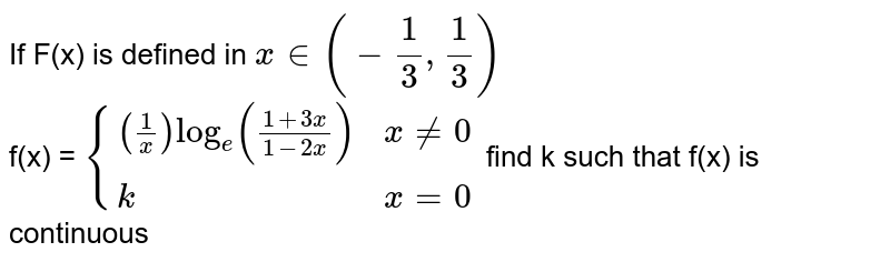 If F(x) is defined in `x in (-1/3,1/3)` <br> f(x) = `{((1/x)log_e((1+3x)/(1-2x)),x !=0),(k,x=0):} ` find k such that f(x) is continuous