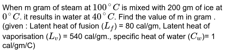 When m gram of steam at `100^@ C` is mixed with 200 gm of ice at `0^@`C. it results in water at `40^@ C`. Find the value of m in gram . (given : Latent heat of fusion (`L_f`) = 80 cal/gm, Latent heat of vaporisation (`L_v`) = 540 cal/gm., specific heat of water (`C_w`)= 1 cal/gm/C)