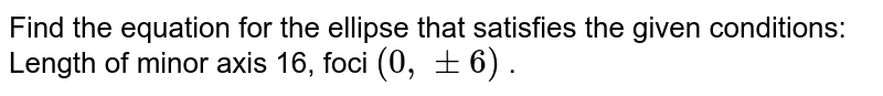 """Find the equation for the ellipse that satisfies the given   conditions: Length of minor axis 16, foci `(0,""""""""""""""""+-6)` ."""