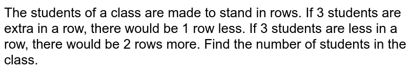 The students of a class are made to stand in rows. If 3 students are extra in a row, there would be 1 row less. If 3 students are less in a row, there would be 2 rows more. Find the number of students in the class.