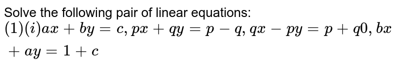 Solve the following pair of linear equations: `(1) (i) ax + by = c, px + qy = p-q, qx-py = p + q 0 ,bx + ay = 1+c `
