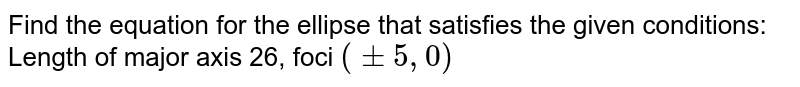 """Find the equation for the ellipse that satisfies the given   conditions: Length of major axis 26, foci `(+-5,""""""""""""""""0)`"""