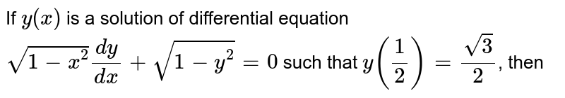 If `y(x)` is a solution of differential equation `sqrt(1-x^2) dy/dx + sqrt(1-y^2) = 0` such that `y(1/2) = sqrt3/2`, then
