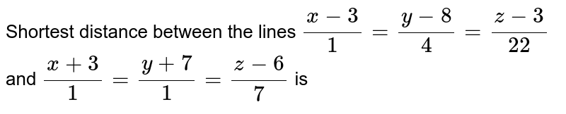 Shortest distance between the lines `(x-3)/1 = (y-8)/4 = (z-3)/22` and ` (x+3)/1 = (y+7)/1 = (z-6)/7` is