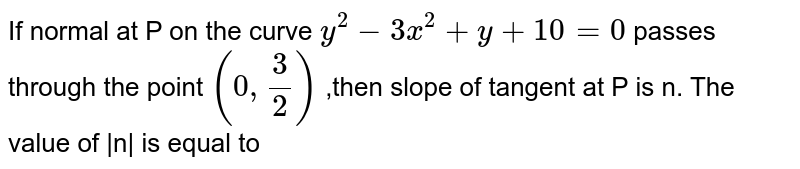 If normal at P on the curve `y^2 - 3x^2 + y + 10 = 0` passes through the point `(0, 3/2)` ,then slope of tangent at P is n. The value of  n  is equal to