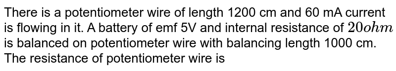 There is a potentiometer wire of length 1200 cm and 60 mA current is flowing in it. A battery of emf 5V and internal resistance of `20 ohm` is balanced on potentiometer wire with balancing length 1000 cm. The resistance of potentiometer wire is