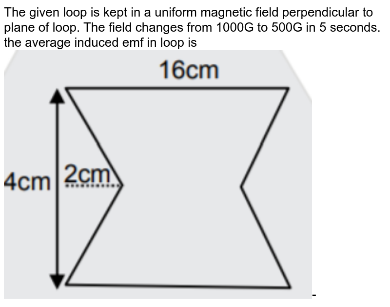 """The given loop is kept in a uniform magnetic field perpendicular to plane of loop. The field changes from 1000G to 500G in 5 seconds. the average induced emf in loop is <img src=""""https://d10lpgp6xz60nq.cloudfront.net/physics_images/JM_20_M1_20200108_PHY_18_Q01.png"""" width=""""80%"""">-"""