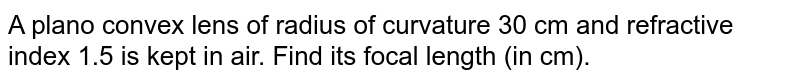 A plano convex lens of radius of curvature 30 cm and refractive index 1.5 is kept in air. Find its focal length (in cm).