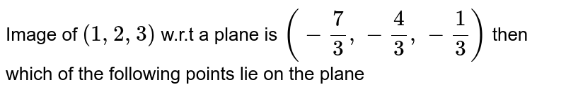 Image of `(1, 2, 3)` w.r.t a plane is `(-7/3,-4/3,-1/3)`  then which of the following points lie on the plane