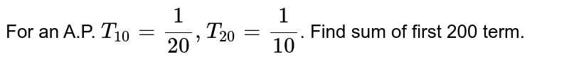 For an A.P. `T_(10) = 1/20 , T_20 = 1/10`. Find sum of first 200 term.