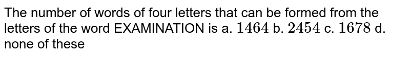 """The number of four letter words that can be made from the letters of word """"EXAMINATION"""" is"""