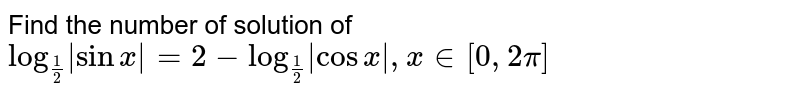 Find the number of solution of `log_(1/2)  sinx  = 2 - log_(1/2)  cosx , x in [0, 2pi]`
