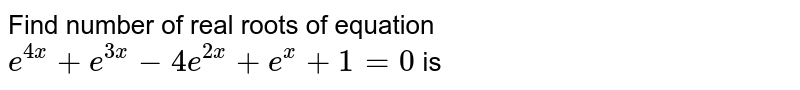 Find number of real roots of equation `e^(4x) + e^(3x) - 4e^(2x) + e^(x) + 1 = 0` is