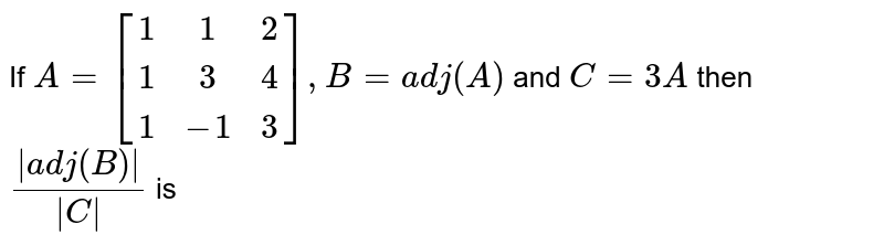 If `A=[[1,1,2],[1,3,4],[1,-1,3]], B=adj(A)` and `C=3A` then `(|adj(B)|)/(|C|)` is