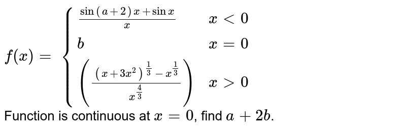 `f(x)=` `{((sin(a+2)x + sin x)/x, x lt 0), (b, x=0), ((((x + 3x^2 )^(1/3) - x^(1/3))/x^(4/3)), x gt 0):}` <br> Function is continuous at `x = 0`, find `a + 2b`.