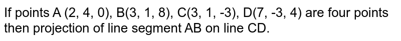 If points A (2, 4, 0), B(3, 1, 8), C(3, 1, -3), D(7, -3, 4) are four points then projection of line segment AB on line CD.