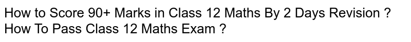 How to Score 90+ Marks in Class 12 Maths By 2 Days Revision ? How To Pass Class 12 Maths Exam ?