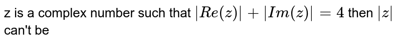 z is a complex number such that `|Re(z)| + |Im (z)| = 4` then `|z|` can't be