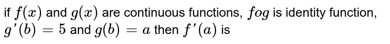 if `f(x)` and `g(x)` are continuous functions, `fog` is identity function, `g'(b) = 5` and `g(b) = a` then `f'(a)` is
