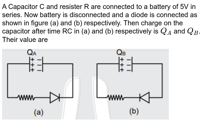 """A Capacitor C and resister R are connected to a battery of 5V in series. Now battery is disconnected and a diode is connected as shown in figure (a) and (b) respectively. Then charge on the capacitor after time RC in (a) and (b) respectively is `Q_A` and `Q_B`. Their value are <img src=""""https://d10lpgp6xz60nq.cloudfront.net/physics_images/JM_20_M2_20200109_PHY_14_Q01.png"""" width=""""80%"""">"""