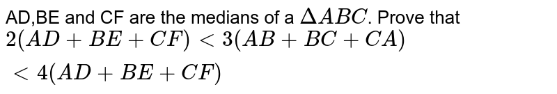AD,BE and CF are the medians of a  `Delta ABC`. Prove that  `2(AD+BE+CF) < 3(AB+BC+CA) < 4(AD+BE+CF)`