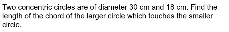 Two concentric circles are of diameter 30 cm and 18 cm. Find the length of the chord of the larger circle which touches the smaller circle.