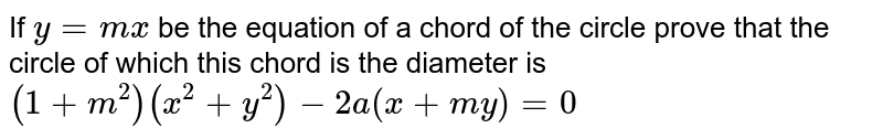 If `y=mx` be the equation of a chord of the circle prove that the circle of which this chord is the diameter is `(1+m^2)(x^2+y^2)-2a(x+my)=0`
