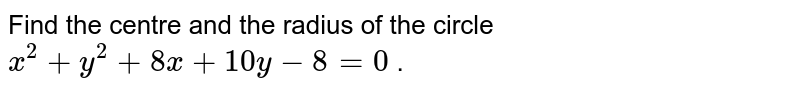 Find the centre and the radius of the circle `x^2+y^2+8x+10 y-8=0` .