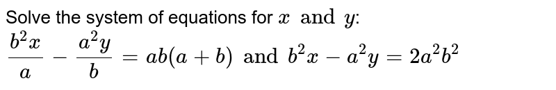 Solve the system of equations for `x and y`:  `(b^2x)/a-(a^2 y)/b =ab (a + b) and b^2 x-a^2 y =2a^2b^2`