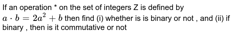If an operation * on the set of integers Z is defined by `a*b=2a^2+b` then find (i) whether is is binary or not , and (ii) if binary , then is it commutative or not