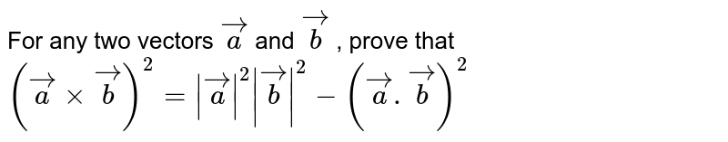 For any two vectors `vec a` and `vec b` , prove that ` (vec a xx vec b )^2= |vec a |^2 |vec b|^2 -(vec a. vec b)^2`