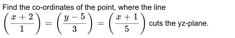 Find the co-ordinates of the point, where the line `((x+2)/1)=((y-5)/3)=((x+1)/5)` cuts the yz-plane.
