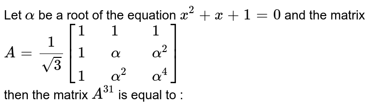 Let  ` alpha `  be  a  root  of  the equation   `  x ^(2)  +  x  +   1 =  0 `   and  the  matrix  ` A =    ( 1 ) /(sqrt3) [{:( 1,,1,,1),( 1,, alpha ,, alpha ^(2)), (   1  ,, alpha  ^(2),, alpha  ^(4)):}]     `  <br> then the  matrix   `  A  ^( 31 ) `  is equal to  :
